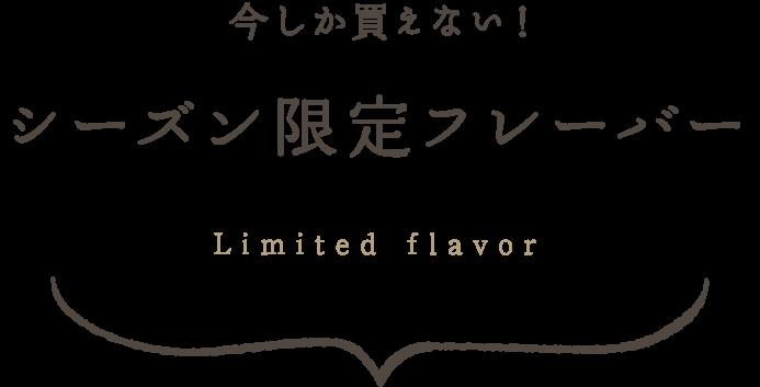今しか買えない! シーズン限定フレーバー Limited flavor